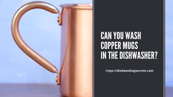 can you wash copper mugs in the dishwasher