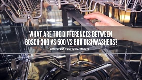 bosch 300 vs 500 vs 800 dishwasher