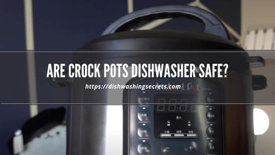 are crock pots dishwasher safe