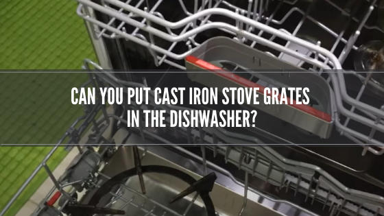 can you put cast iron stove grates in the dishwasher